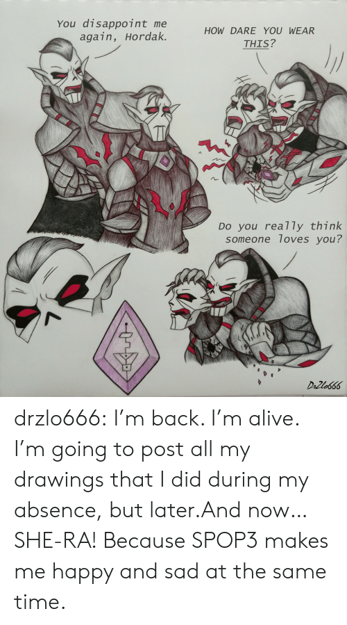 Drawings: You disappoint me  again, Hordak.  HOW DARE YOU WEAR  THIS?  DO you rea7 ly think  someone loves you?  DrZla666 drzlo666:  I'm back. I'm alive. I'm going to post all my drawings that I did during my absence, but later.And now… SHE-RA! Because SPOP3 makes me happy and sad at the same time.