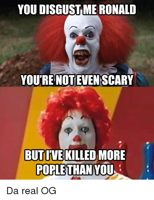 Funny: YOU DISGUST MERONALD  YOURE NOT EVENSCARY  BUTIVE KILLED MORE  POPLE THAN YOU Da real OG