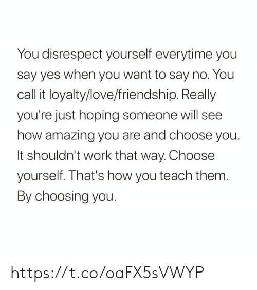 loyalty: You disrespect yourself everytime you  say yes when you want to say no. You  call it loyalty/love/friendship. Really  you're just hoping someone will see  how amazing you are and choose you.  It shouldn't work that way. Choose  yourself. That's how you teach them.  By choosing you. https://t.co/oaFX5sVWYP