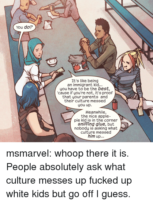whoop: You do?  It's like being  an immigrant kid...  you have to be the best,  cause iF you're not, it's proof  that your parents and  their culture messed  you up.  Meanwhile,  the nice apple-  pie kid is in the corner  sniffing glue, but  nobody is asking what  culture messed  him up... msmarvel:  whoop there it is.  People absolutely ask what culture messes up fucked up white kids but go off I guess.