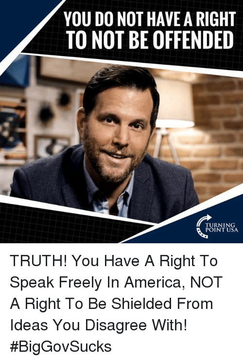 America, Memes, and Truth: YOU DO NOT HAVE A RIGHT  TO NOT BE OFFENDED  TURNING  POINT USA TRUTH! You Have A Right To Speak Freely In America, NOT A Right To Be Shielded From Ideas You Disagree With! #BigGovSucks