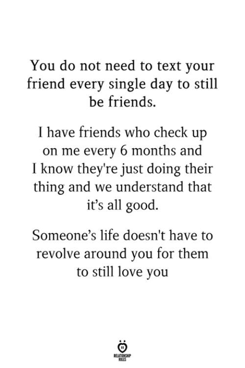 it's all good: You do not need to text you:r  friend every single day to still  be friends.  I have friends who check up  on me every 6 months and  I know they're just doing their  thing and we understand that  it's all good.  Someone's life doesn't have to  revolve around you for them  to still love you  RULES