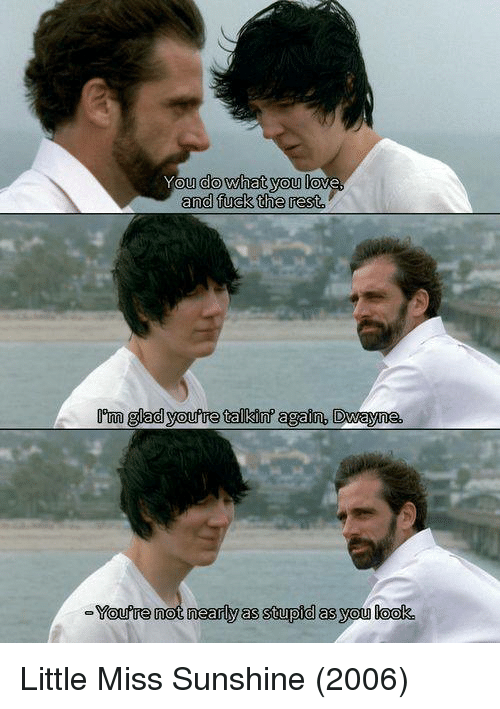 Little Miss Sunshine: You do what you love  and fuck the rest  Dom glad youfre talkin' again. Dwayne,  YOU  e not nearly as stupid as you look Little Miss Sunshine (2006)