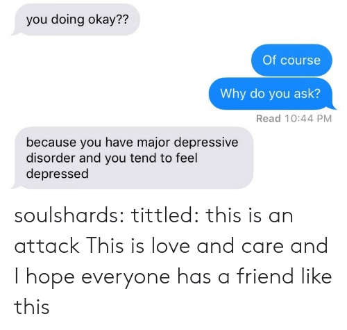 Depressive: you doing okay??  Of course  Why do you ask?  Read 10:44 PM  because you have major depressive  disorder and you tend to feel  depressed soulshards:  tittled: this is an attack  This is love and care and I hope everyone has a friend like this