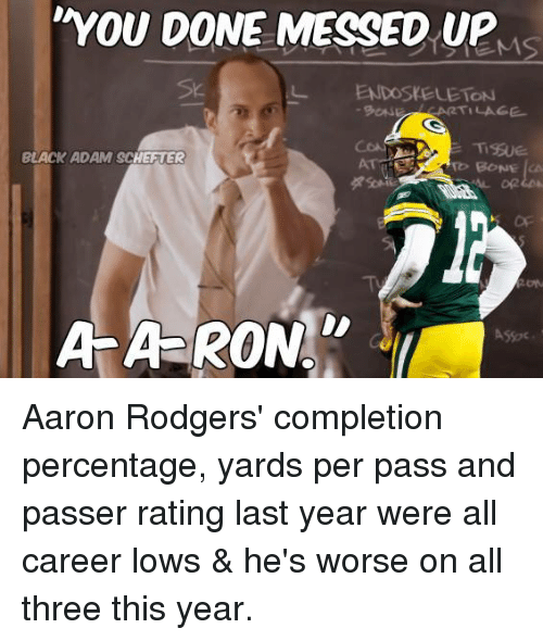 endoskeleton: YOU DONE MESSED UP  Sk.  L ENDOSKELETON  BLACK ADAM SCHEFTER  Or  AA-RON  ASSoc Aaron Rodgers' completion percentage, yards per pass and passer rating last year were all career lows & he's worse on all three this year.
