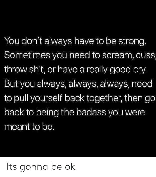 Its Gonna Be: You don't always have to be strong.  Sometimes you need to scream, cuss  throw shit, or have a really good cry.  But you always, always, always, need  to pull yourself back together, then go  back to being the badass you were  meant to be. Its gonna be ok