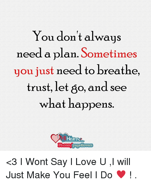 fb.com: You don't always  need a plan. Sometimes  you just need to breathe,  trust, let 60, and see  what happens  lHearts  Fb.com/pages lovers <3 I Wont Say I Love U ,I will Just Make You Feel I Do ♥ !  .