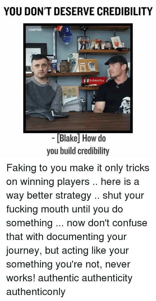 Fucking, Journey, and Memes: YOU DON'T DESERVE CREDIBILITY  @GARYVEE  3  Subscribe  49  [Blake How do  you build credibility Faking to you make it only tricks on winning players .. here is a way better strategy .. shut your fucking mouth until you do something ... now don't confuse that with documenting your journey, but acting like your something you're not, never works! authentic authenticity authenticonly
