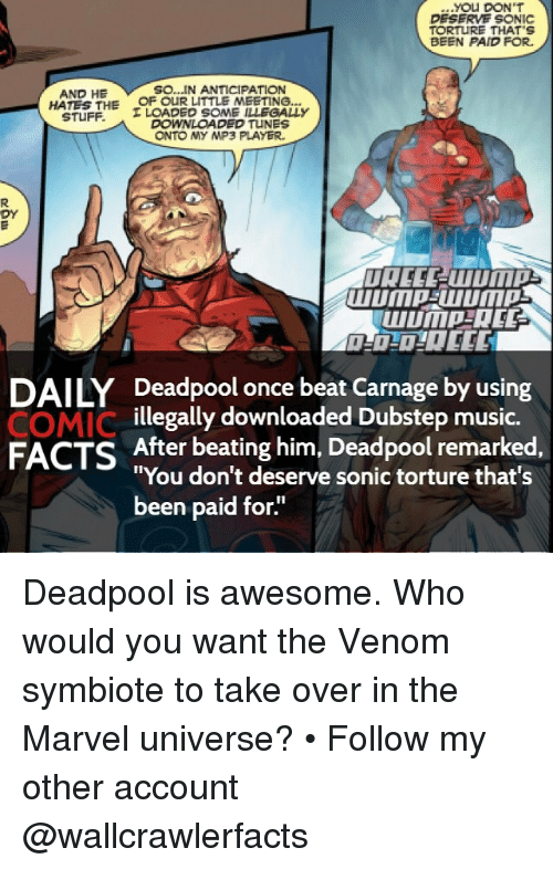"""Dubstep, Memes, and Sonic: You DON'T  DESERVE SONIC  TORTURE THAT S  BEEN PAID FOR.  So...IN ANTICIPATION  AND HE  HATES THE  OF OUR LITTLE MEETING...  STUFF.  I LOADED SOME ILLEGALLY  DOWNLOADED TUNES  ONTO MY MP3 PLAYER,  DY  DAILY Deadpool once beat Carnage by using  COMIC  illegally downloaded Dubstep music.  FACTS After beating him, Deadpool remarked  """"You don't deserve sonic torture that's  been paid for. Deadpool is awesome. Who would you want the Venom symbiote to take over in the Marvel universe? • Follow my other account @wallcrawlerfacts"""