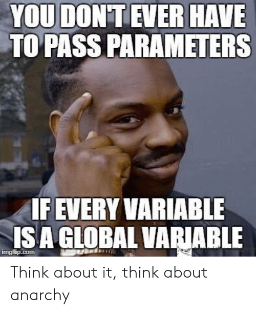 isa: YOU DON'T EVER HAVE  TO PASS PARAMETERS  IF EVERY VARIABLE  ISA GLOBAL VARIABLE  imgflip.com Think about it, think about anarchy