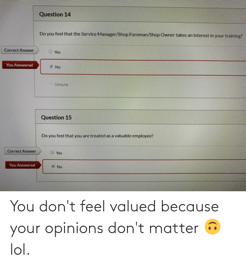 dont matter: You don't feel valued because your opinions don't matter 🙃 lol.