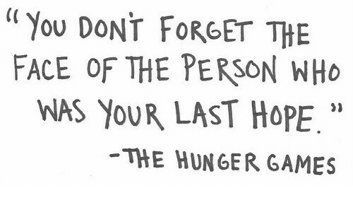 """The Hunger Games, Games, and The Hunger Games: """"You DONT FORGET THE  FACE OF THE PERSON WHO  WAS YOUR LAST HOPE.""""  THE HUNGER GAMES  21"""