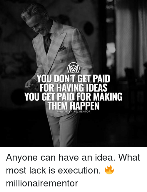 Memes, 🤖, and Idea: YOU DONT GET PAID  FOR HAVING IDEAS  YOU GET PAID FOR MAKING  THEM HAPPEN  OMILLIONAIR  MENTOR Anyone can have an idea. What most lack is execution. 🔥 millionairementor