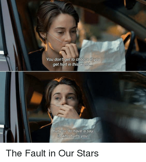 The Fault In Our: You don't get to choose if you  get hurt in this world  but you do have a say  in who hurts youu The Fault in Our Stars