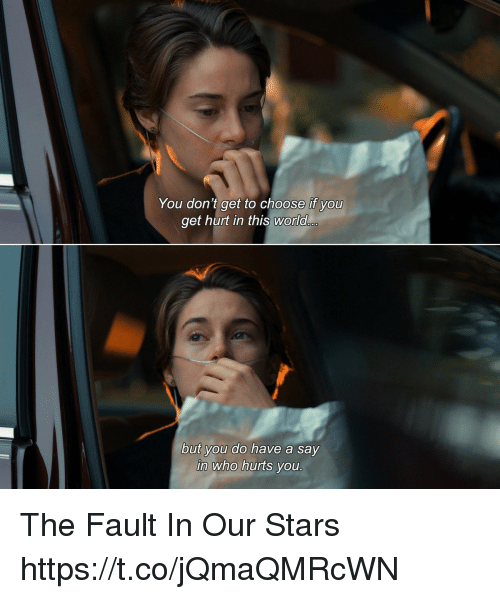 Memes, Fault in Our Stars, and Stars: You don't get to choose if yoU  get hurt in this world  but you do have a say  in who hurts you The Fault In Our Stars https://t.co/jQmaQMRcWN