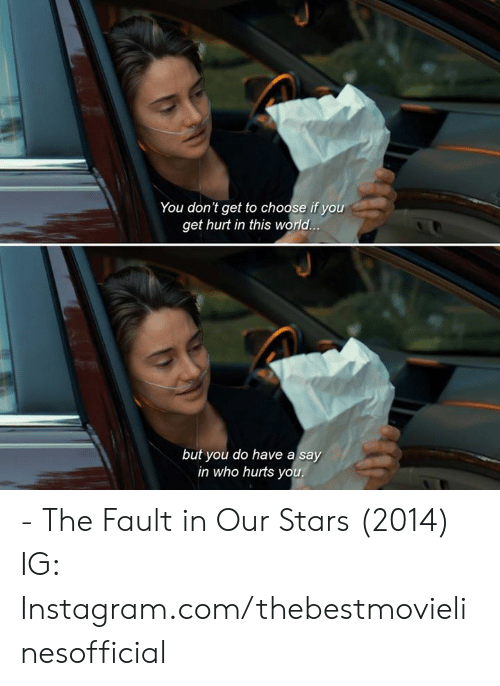 The Fault In Our: You don't get to choose if you  get hurt in this world  but you do have a say  in who hurts yo - The Fault in Our Stars (2014)  IG: Instagram.com/thebestmovielinesofficial