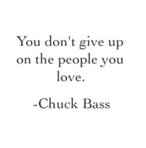chuck bass: You don't give up  on the people you  ove  Chuck Bass