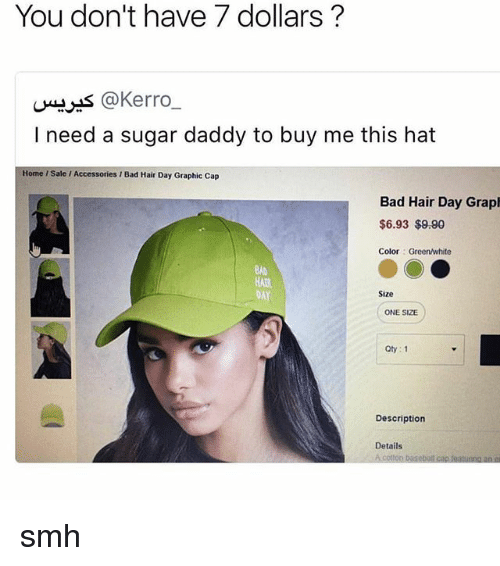 Bad, Baseball, and Smh: You don't have 7 dollars  Ch Hors @Kerro  I need a sugar daddy to buy me this hat  Home Sale l Accessories Bad Hair Day Graphic Cap  Bad Hair Day Grapl  $6.93 $9.90  Color Green/white  DAY  Size  ONE SIZE  Qty 1  Description  Details  A cotton baseball cap foatunno an smh