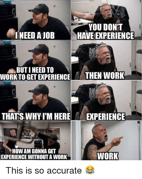 Work Work: YOU DON'T  HAVE EXPERIENCE  !NEED A JOB  BUT I NEED TO  WORKTO GET EXPERIENCE  THEN WORK  THATS WHY I'M HERE  EXPERIENCE  HOW AM GONNA GET  EXPERIENCE WITHOUT A WORK  WORK This is so accurate 😂