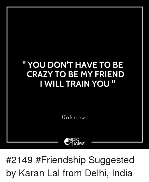 """Crazy, India, and Quotes: """" YOU DON'T HAVE TO BE  CRAZY TO BE MY FRIEND  I WILL TRAIN YOU""""  Unknown  epic  quotes #2149 #Friendship Suggested by Karan Lal from Delhi, India"""
