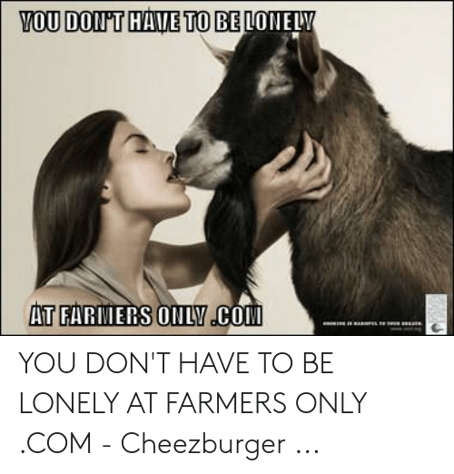 Farmersonly Com Meme: YOU DONT HAVE TO BE LONELY  AT FARIERS ONLY CO YOU DON'T HAVE TO BE LONELY AT FARMERS ONLY .COM - Cheezburger ...