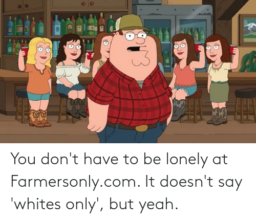 farmersonly.com: You don't have to be lonely at Farmersonly.com. It doesn't say 'whites only', but yeah.