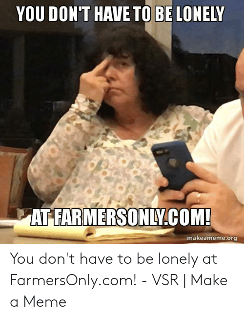 Farmersonly Com Meme: YOU DON'T HAVE TO BE LONELY  AT FARMERSONLY.COM!  makeameme.org You don't have to be lonely at FarmersOnly.com! - VSR | Make a Meme