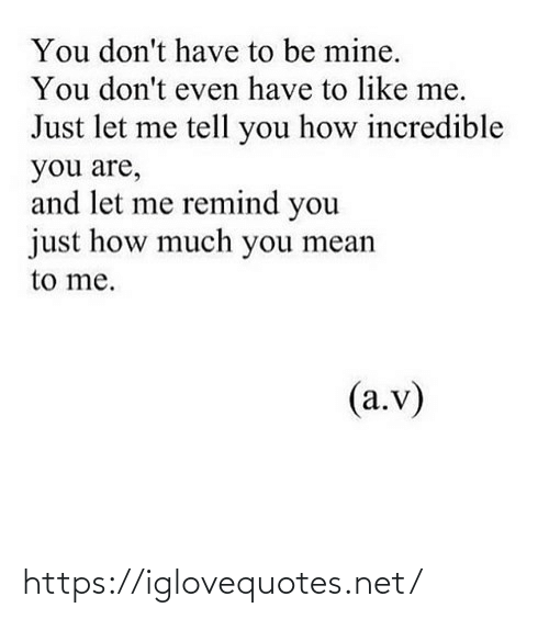 Dont Even: You don't have to be mine.  You don't even have to like me.  Just let me tell you how incredible  you are,  and let me remind you  just how much you mean  to me.  (a.v) https://iglovequotes.net/