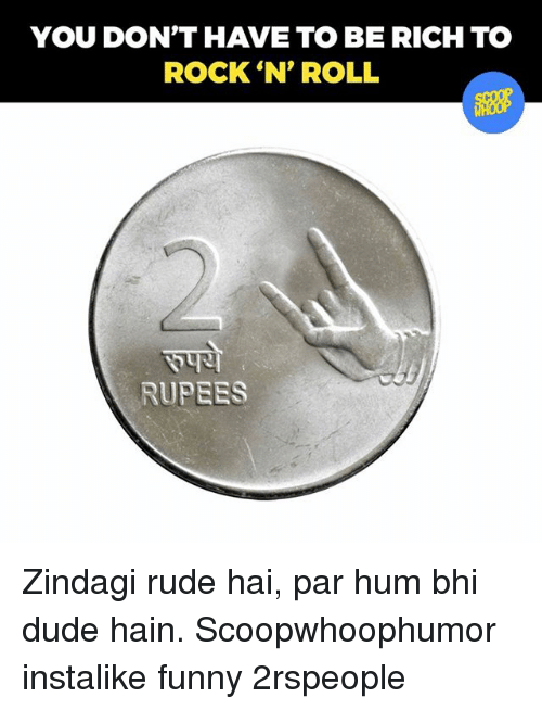 Rupees: YOU DON'T HAVE TO BE RICH TO  ROCK 'N' ROLL  RUPEES Zindagi rude hai, par hum bhi dude hain. Scoopwhoophumor instalike funny 2rspeople