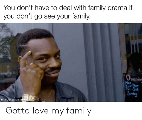 Love My Family: You don't have to deal with family drama if  you don't go see your family.  Openine  Mon  Tue-Thur  Tri-Sat  Sunday  made with mematic Gotta love my family