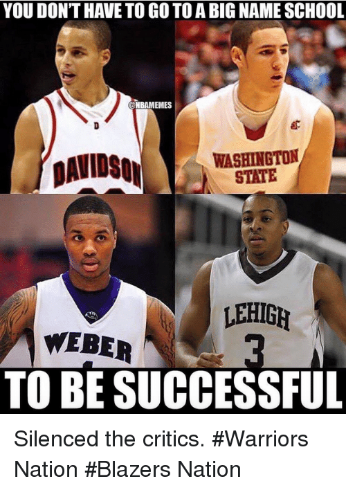 Nba, Warriors, and Criticism: YOU DONT HAVE TO GO TO A BIG NAME SCHOOL.  ONBAIMEMES  WASHINGTON  DAVIDSON  STATE  LEHIGH  WEBER  TO BE SUCCESSFUL Silenced the critics. #Warriors Nation #Blazers Nation