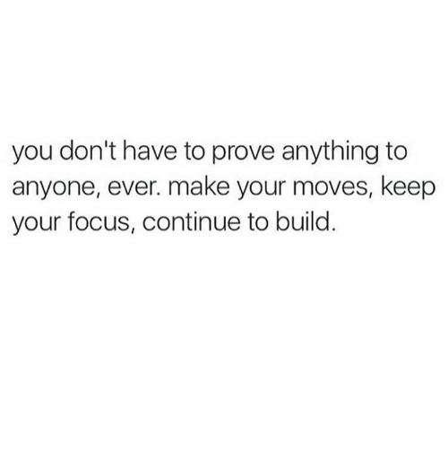 Memes, Focus, and 🤖: you don't have to prove anything to  anyone, ever. make your moves, keep  your focus, continue to build.