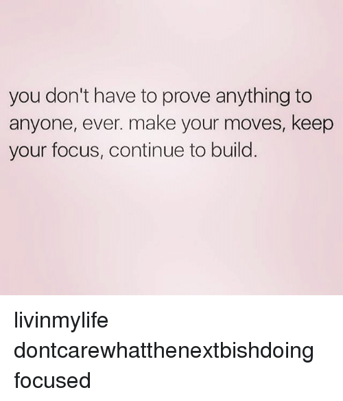 Your Moves: you don't have to prove anything to  anyone, ever. make your moves, keep  your focus, continue to build livinmylife dontcarewhatthenextbishdoing focused