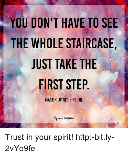 Martin, Martin Luther King Jr., and Memes: YOU DON'T HAVE TO SEE  THE WHOLE STAIRCASE,  JUST TAKE THE  FIRST STEP  MARTIN LUTHER KING, JR.  Spirit Science Trust in your spirit! http:-bit.ly-2vYo9fe