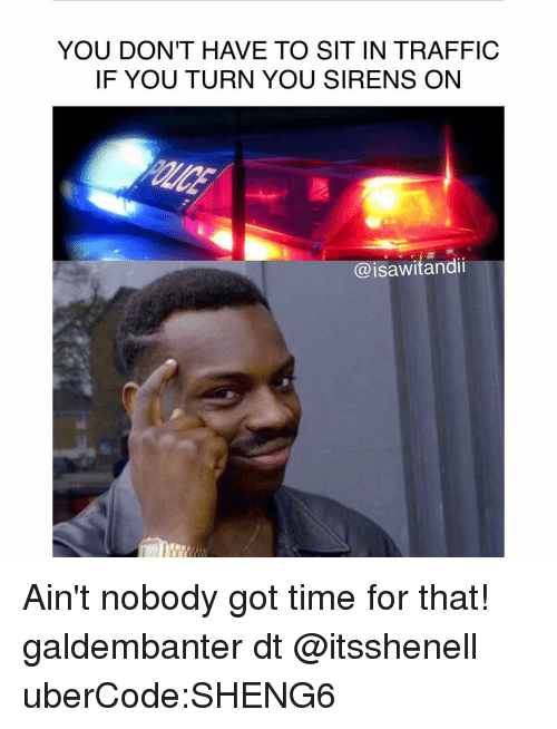 Memes, Traffic, and Ain't Nobody Got Time for That: YOU DON'T HAVE TO SIT IN TRAFFIC  IF YOU TURN YOU SIRENS ON  @isawitandii Ain't nobody got time for that! galdembanter dt @itsshenell uberCode:SHENG6