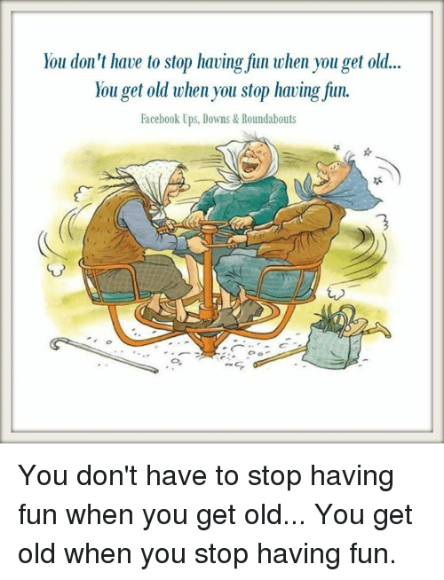 You Don T Have To Stop Having Fun When You Get Old You Don T Have To Stop Having Fun When You Get Old You Get Old When You Stop Having Fiun Facebook Ups