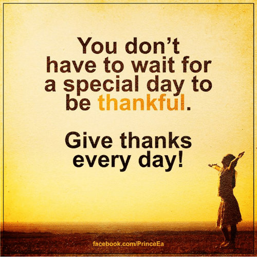 thanks giving: You don't  have to wait for  a special day to  be thankful.  Give thanks  every day!  facebook.com/PrinceEa