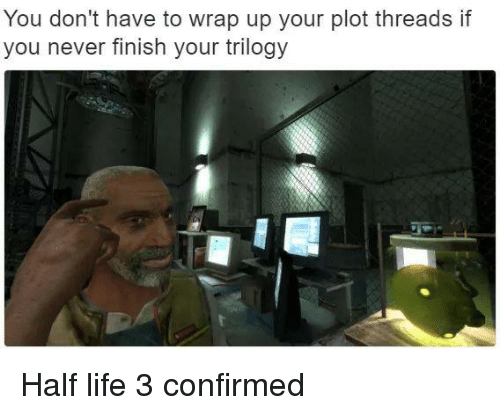 Dank Memes, Half-Life, and Half Life 3: You don't have to wrap up your plot threads if  you never finish your trilogy Half life 3 confirmed