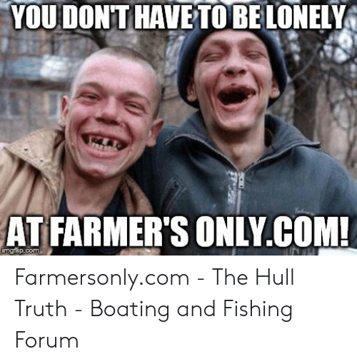 Farmersonly Com Meme: YOU DONT HAVETO BELONELY  AT FARMER'S ONLY.COM!  imgflip.com Farmersonly.com - The Hull Truth - Boating and Fishing Forum