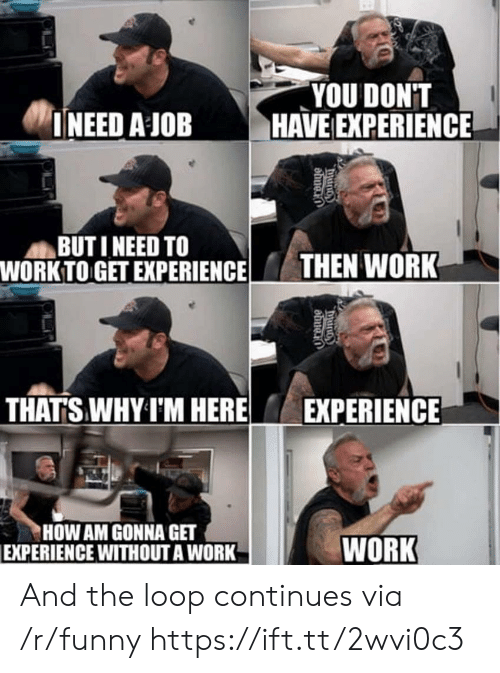 Work Work: YOU DONT  INEED A JOB HAVE EXPERIENCE  BUT I NEED TO  WORK TO GET EXPERIENCETHEN WORK  THATS WHY I'M HERE  EXPERIENCE  HOW AM GONNA GET  EXPERIENCE WITHOUT A WORK  WORK And the loop continues via /r/funny https://ift.tt/2wvi0c3