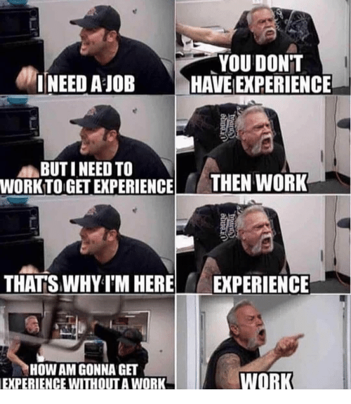 Work Work: YOU DONT  INEED A JOBHAVE EXPERIENCE  BUTI NEED TO  WORKTO GET EXPERIENCETHEN WORK  THATSWHY T'M HERE  EXPERIENCE  HOW AM GONNA GET  EXPERIENCE WITHOUT A WORK  WORK