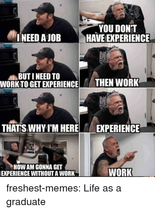 Work Work: YOU DONT  INEED AJOBHAVE EXPERIENCE  BUTI NEED TO  WORKTO GET EXPERIENCE HEN WORK  THAT'S WHY I'M HERE EXPERIENCE  HOW AM GONNA GET  EXPERIENCE WITHOUTA WORK  WORK freshest-memes:  Life as a graduate