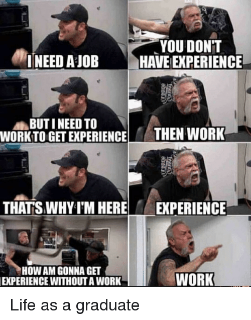 Work Work: YOU DONT  INEED AJOBHAVE EXPERIENCE  BUTI NEED TO  WORKTO GET EXPERIENCE HEN WORK  THAT'S WHY I'M HERE EXPERIENCE  HOW AM GONNA GET  EXPERIENCE WITHOUTA WORK  WORK Life as a graduate
