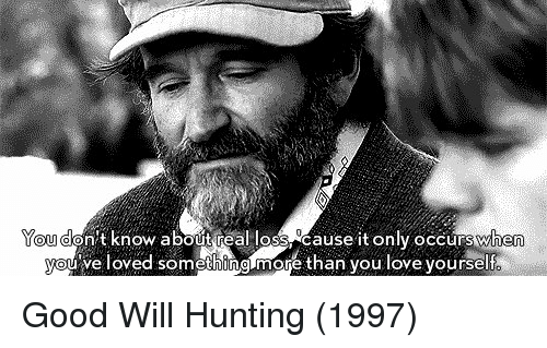 Love Yourself: You  don't know about real loss Cause it only occurswhe  ve loved something more than you love yourself Good Will Hunting (1997)