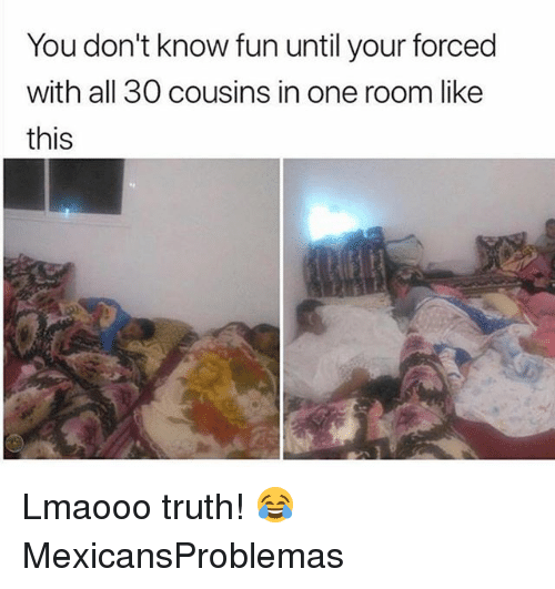 Memes, Truth, and 🤖: You don't know fun until your forced  with all 30 cousins in one room like  this Lmaooo truth! 😂 MexicansProblemas