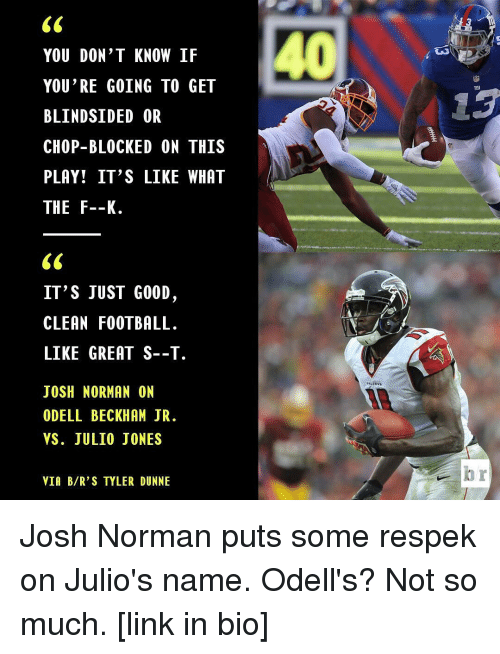 Josh Norman, Odell Beckham Jr., and Sports: YOU DON'T KNOW IF  YOU'RE GOING TO GET  BLINDSIDED OR  CHOP-BLOCKED ON THIS  PLAY! IT'S LIKE WHAT  THE F--K.  IT'S JUST GOOD  CLEAN FOOTBALL.  LIKE GREAT S--T.  JOSH NORMAN ON  ODELL BECKHAM JR.  VS. JULIO JONES  VIA B/R'S TYLER DUNNE Josh Norman puts some respek on Julio's name. Odell's? Not so much. [link in bio]