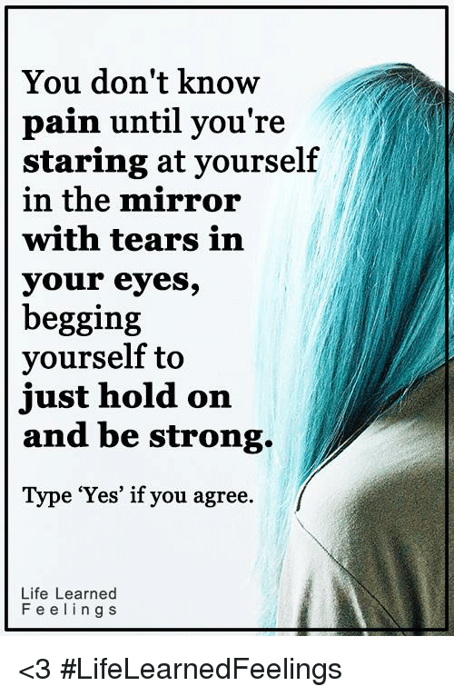 the mirror: You don't know  pain until you're  staring at yourself  in the mirror  with tears in  your eyes,  begging  yourself to  just hold on  and be strong  Type 'Yes' if you agree.  Life Learned  F e e l i n g S <3 #LifeLearnedFeelings