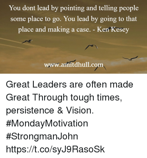 Ken, Vision, and Tough: You dont lead by pointing and telling people  some place to go. You lead by going to that  place and making a case. - Ken Kesey  www.amitdhull.com Great Leaders are often made Great Through tough times, persistence & Vision.  #MondayMotivation  #StrongmanJohn https://t.co/syJ9RasoSk