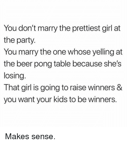 Beer, Memes, and Party: You don't marry the prettiest girl at  the party  You marry the one whose yelling at  the beer pong table because she's  losing  That girl is going to raise winners &  you want your kids to be winners. Makes sense.