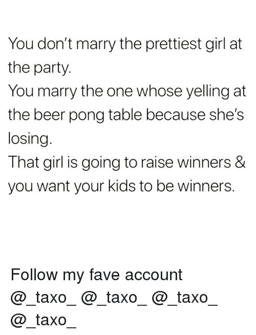 Beer, Funny, and Party: You don't marry the prettiest girl at  the party.  You marry the one whose yelling at  the beer pong table because she's  losing  That girl is going to raise winners &  you want your kids to be winners Follow my fave account @_taxo_ @_taxo_ @_taxo_ @_taxo_